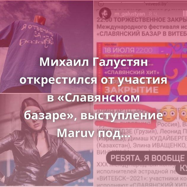Михаил Галустян открестился от участия в «Славянском базаре», выступление Maruv под вопросом