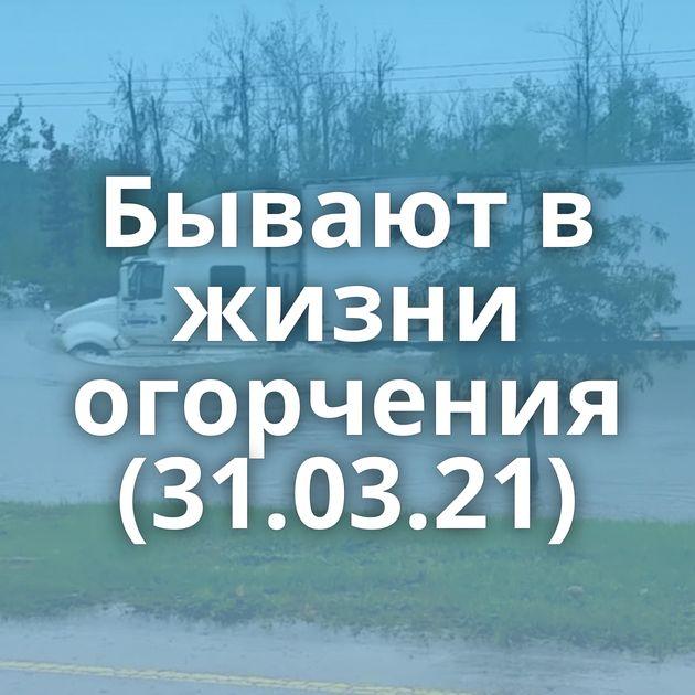 Бывают в жизни огорчения (31.03.21)