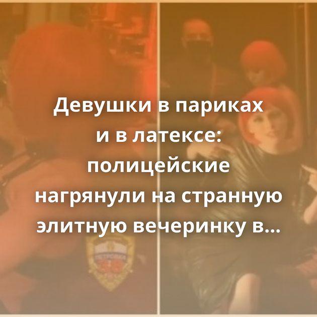 Девушки впариках ивлатексе: полицейские нагрянули настранную элитную вечеринку вМоскве