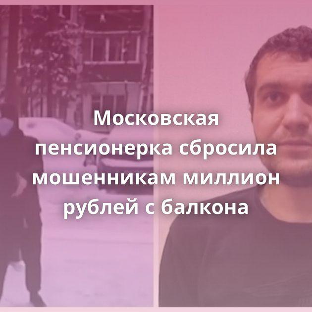 Московская пенсионерка сбросила мошенникам миллион рублей сбалкона