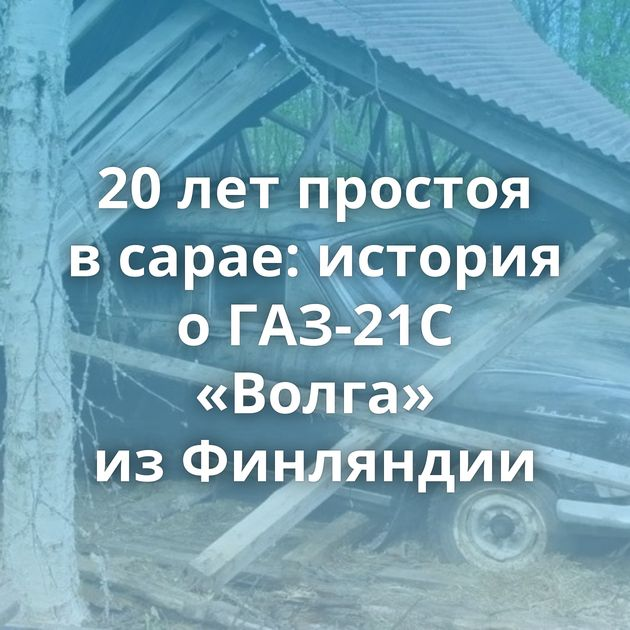 20летпростоя всарае: история оГАЗ-21С «Волга» изФинляндии