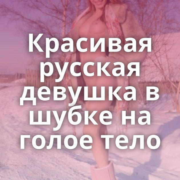 Красивая русская девушка в шубке на голое тело