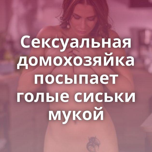 Сексуальная домохозяйка посыпает голые сиськи мукой