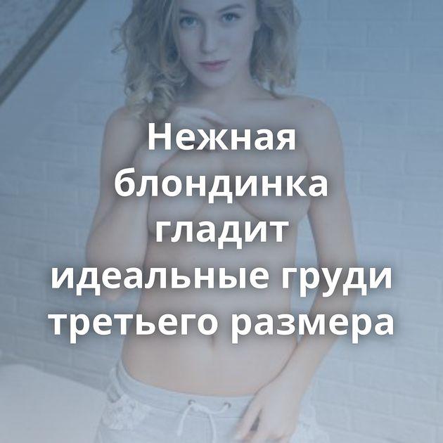 Нежная блондинка гладит идеальные груди третьего размера