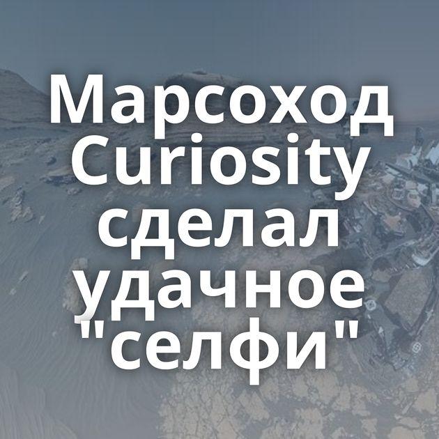 Марсоход Curiosity сделал удачное