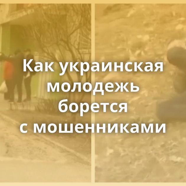 Какукраинская молодежь борется смошенниками