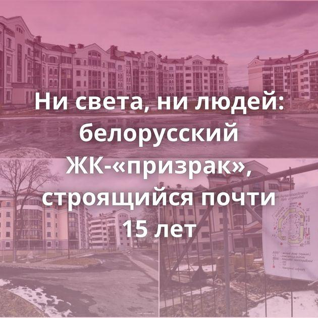 Ни света, ни людей: белорусский ЖК-«призрак», строящийся почти 15 лет