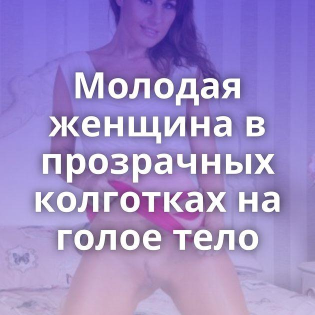 Молодая женщина в прозрачных колготках на голое тело