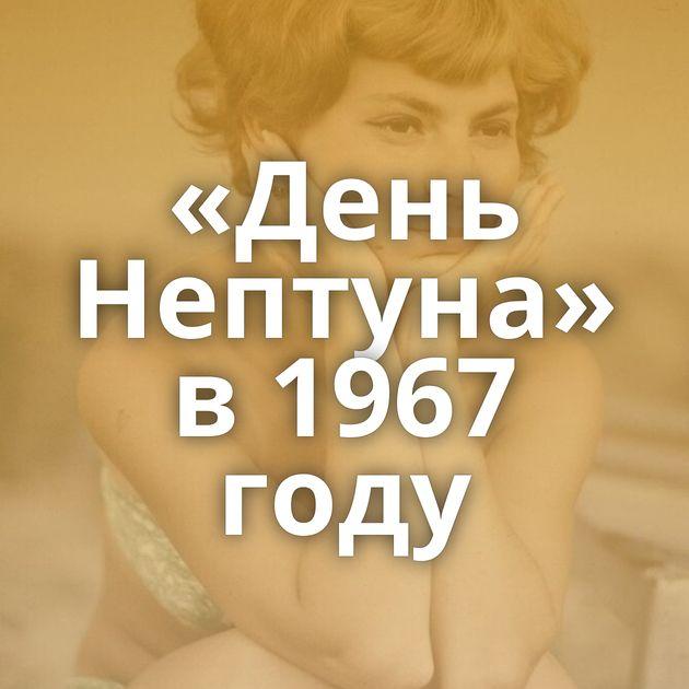 «День Нептуна» в1967 году