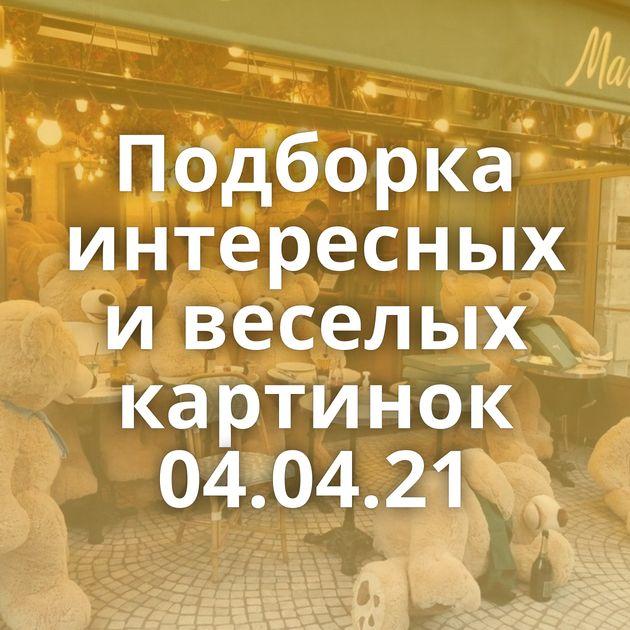 Подборка интересных и веселых картинок 04.04.21