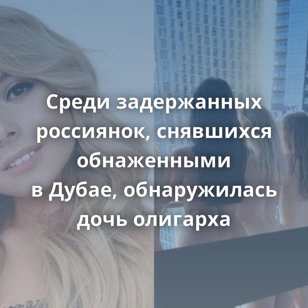 Среди задержанных россиянок, снявшихся обнаженными вДубае, обнаружилась дочь олигарха