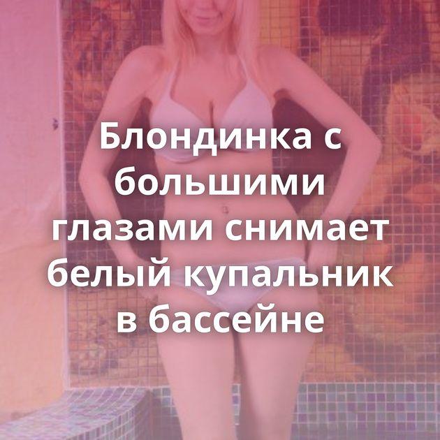 Блондинка с большими глазами снимает белый купальник в бассейне