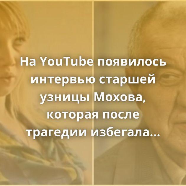 НаYouTube появилось интервью старшей узницы Мохова, которая после трагедии избегала журналистов