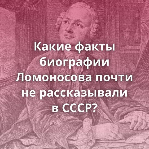 Какие факты биографии Ломоносова почти нерассказывали вСССР?