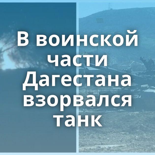 Ввоинской части Дагестана взорвался танк