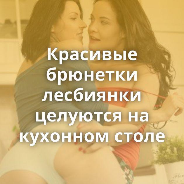 Красивые брюнетки лесбиянки целуются на кухонном столе