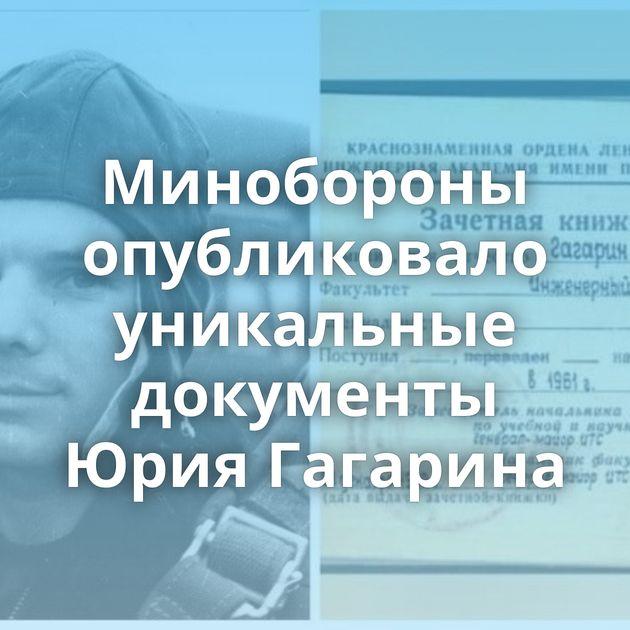 Минобороны опубликовало уникальные документы Юрия Гагарина