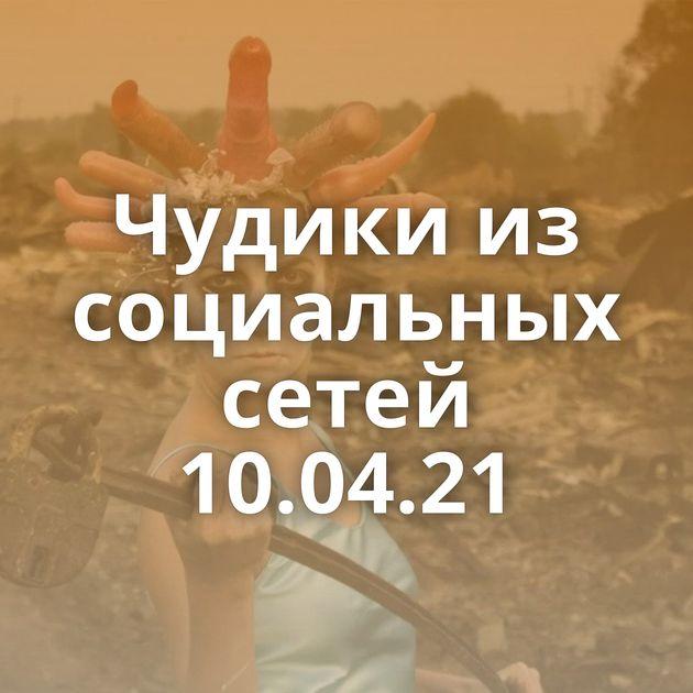 Чудики из социальных сетей 10.04.21