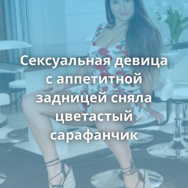 Сексуальная девица с аппетитной задницей сняла цветастый сарафанчик