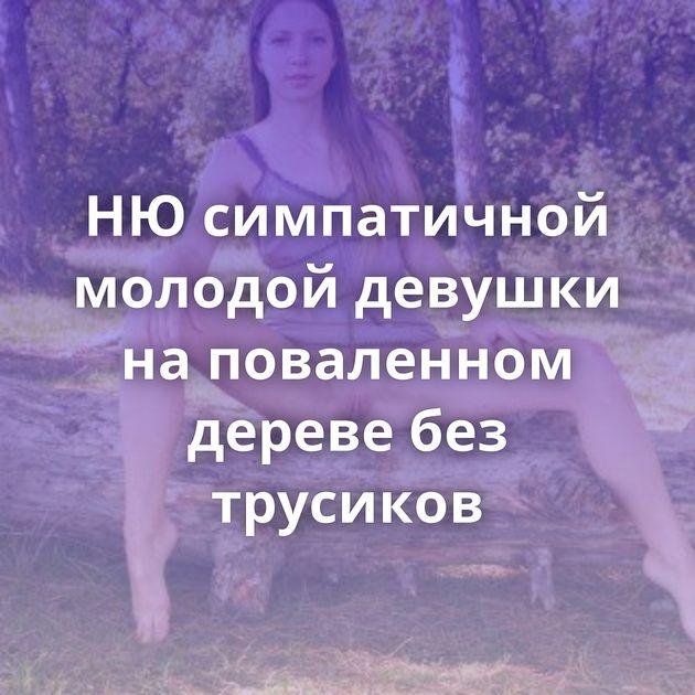НЮ симпатичной молодой девушки на поваленном дереве без трусиков