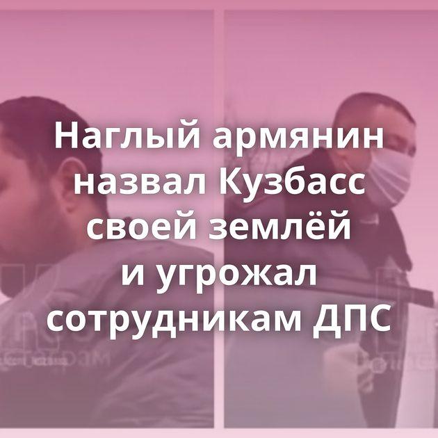 Наглый армянин назвал Кузбасс своей землёй иугрожал сотрудникам ДПС