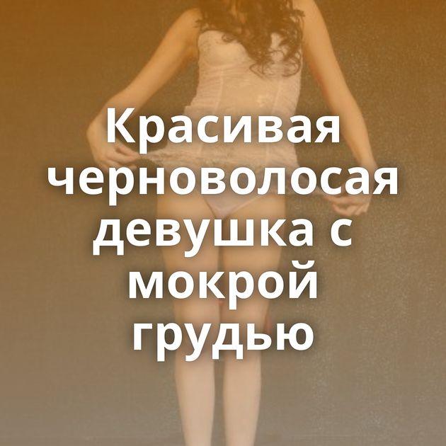Красивая черноволосая девушка с мокрой грудью