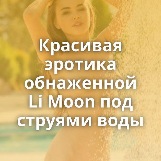 Красивая эротика обнаженной Li Moon под струями воды