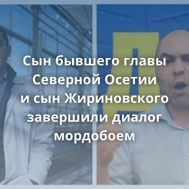 Сынбывшего главы Северной Осетии исынЖириновского завершили диалог мордобоем