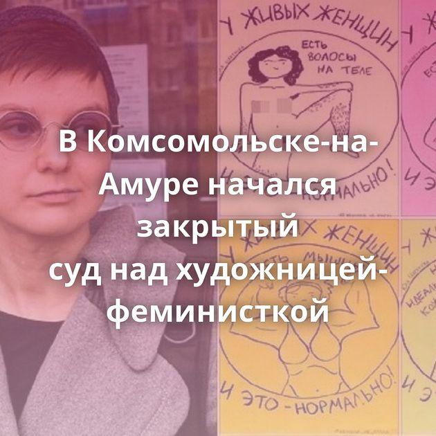 ВКомсомольске-на-Амуре начался закрытый суднадхудожницей-феминисткой