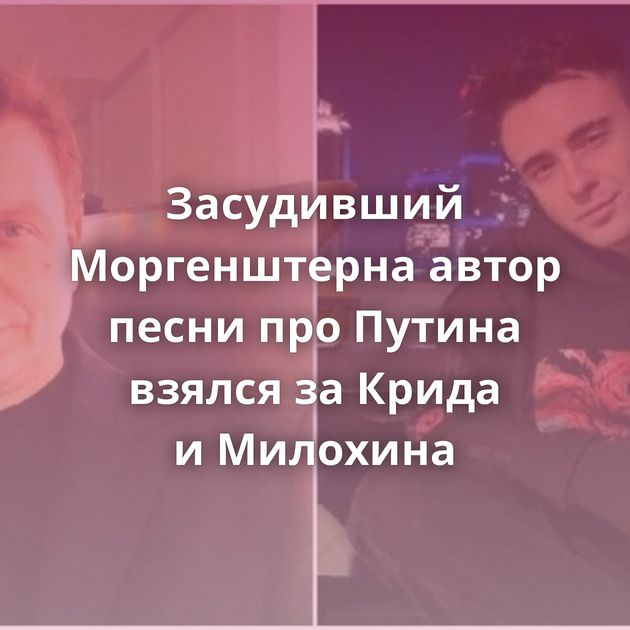 Засудивший Моргенштерна автор песни проПутина взялся заКрида иМилохина