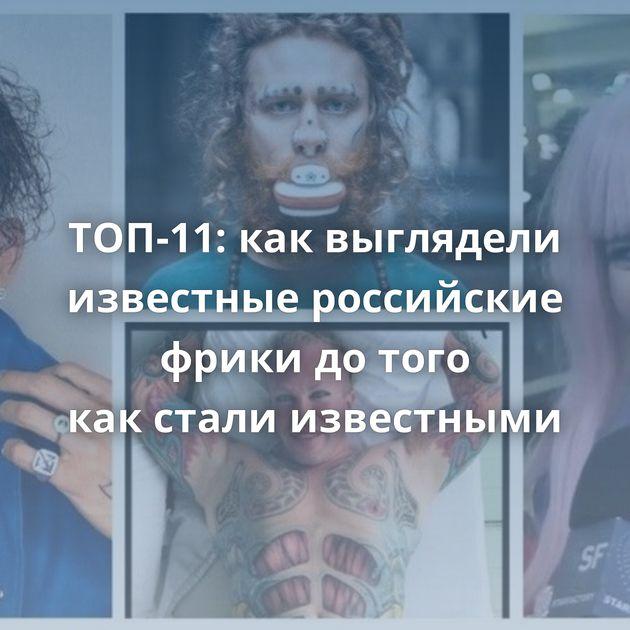 ТОП-11: каквыглядели известные российские фрики дотого какстали известными