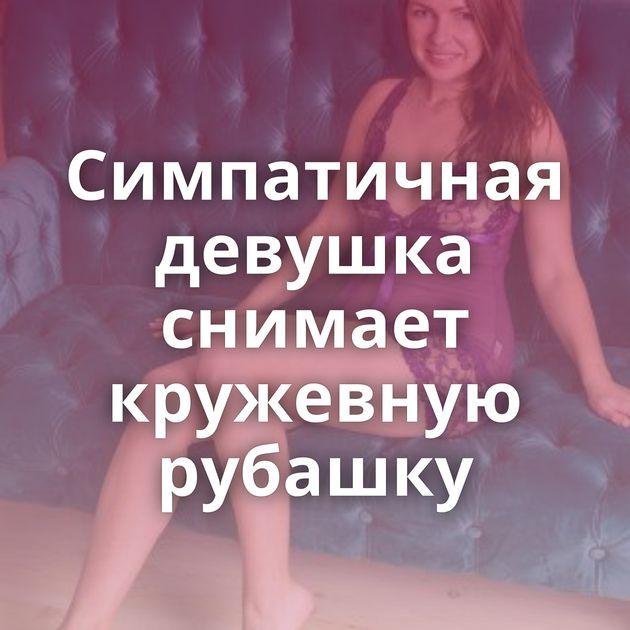 Симпатичная девушка снимает кружевную рубашку