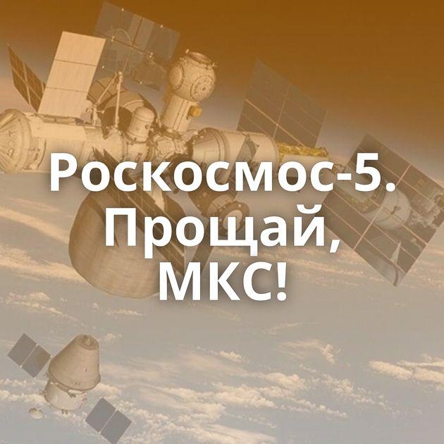Роскосмос-5. Прощай, МКС!