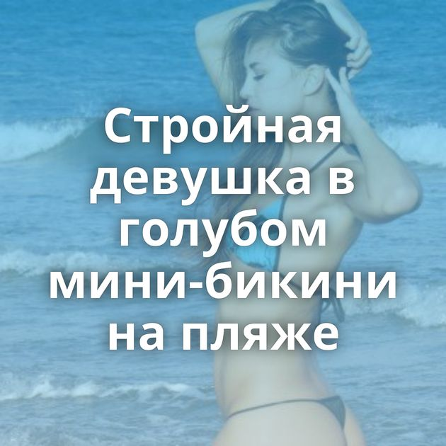 Стройная девушка в голубом мини-бикини на пляже