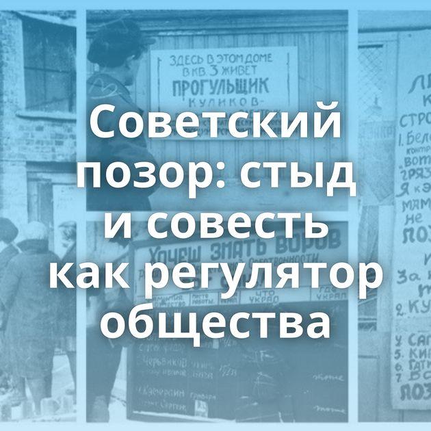 Советский позор: стыд исовесть какрегулятор общества