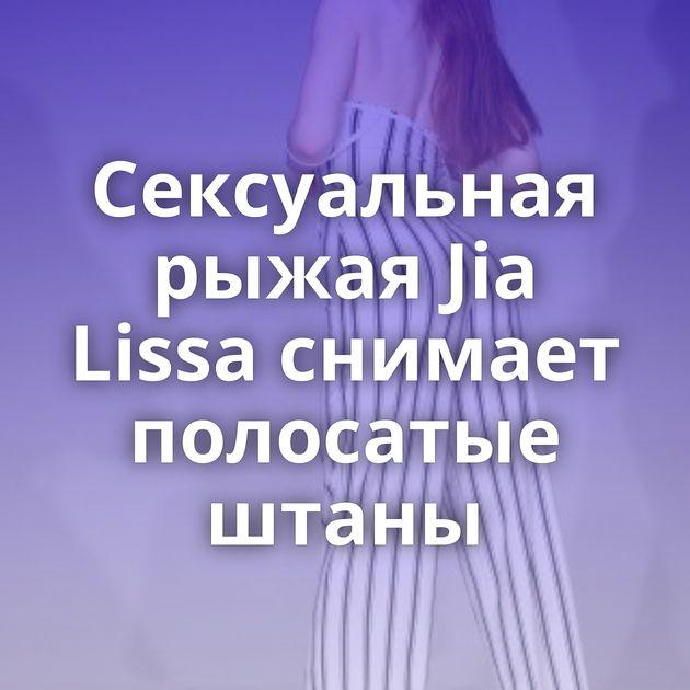 Сексуальная рыжая Jia Lissa снимает полосатые штаны