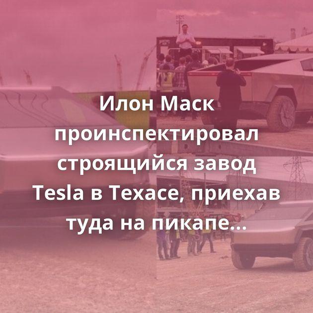 Илон Маск проинспектировал строящийся завод Tesla вТехасе, приехав туда напикапе Cybertruck