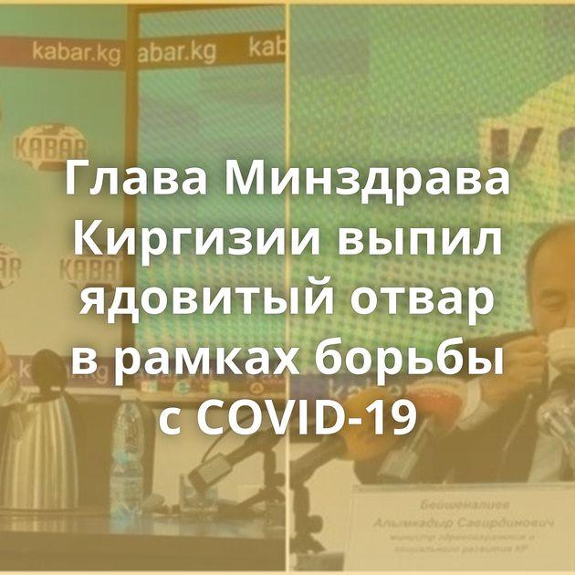 Глава Минздрава Киргизии выпил ядовитый отвар врамках борьбы сCOVID-19