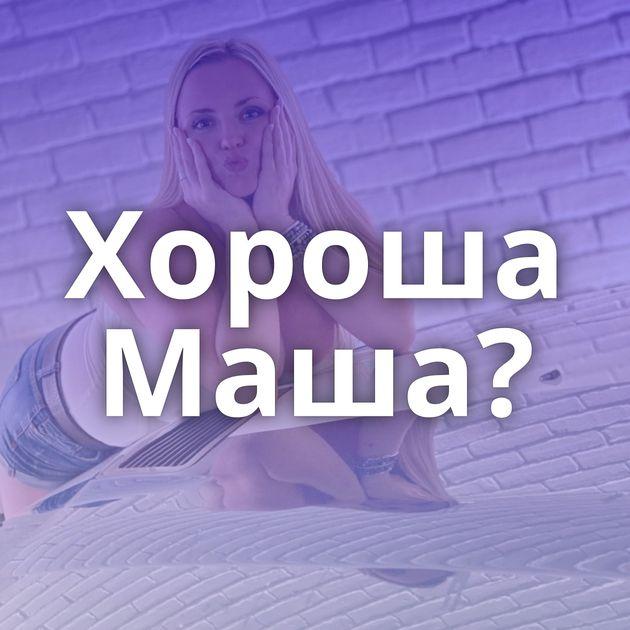 Хороша Маша?
