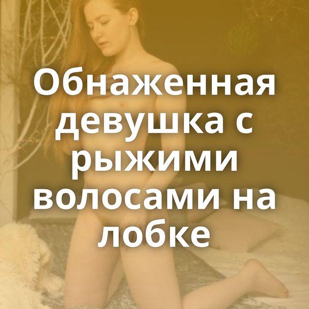 Обнаженная девушка с рыжими волосами на лобке