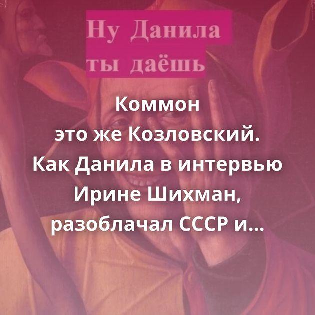 Коммон этожеКозловский. КакДанила винтервью Ирине Шихман, разоблачал СССР исовременную Россию