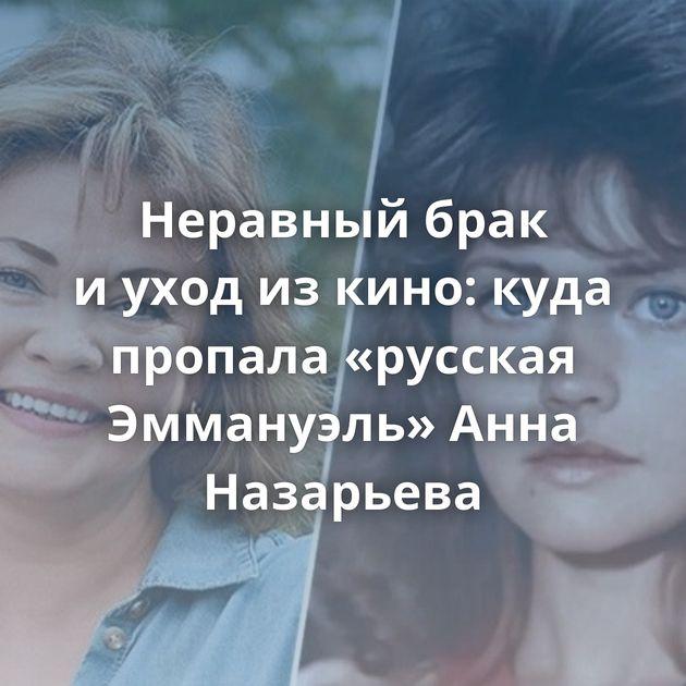 Неравный брак иуход изкино: куда пропала «русская Эммануэль» Анна Назарьева