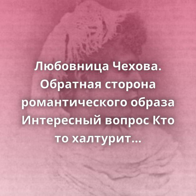 Любовница Чехова. Обратная сторона романтического образа Интересный вопрос Кто то халтурит в этом мире?…