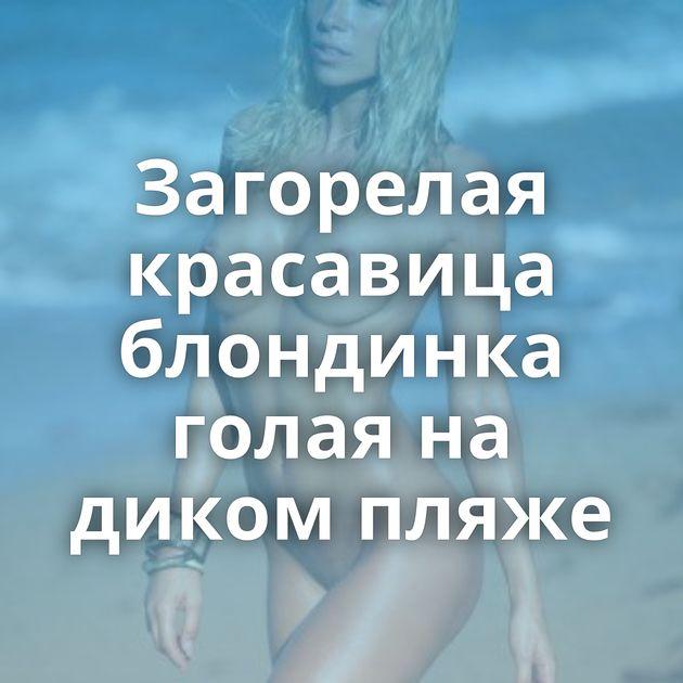 Загорелая красавица блондинка голая на диком пляже