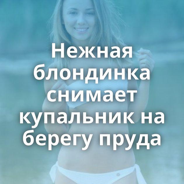 Нежная блондинка снимает купальник на берегу пруда