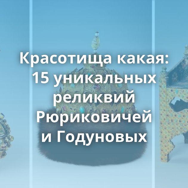 Красотища какая: 15уникальных реликвий Рюриковичей иГодуновых