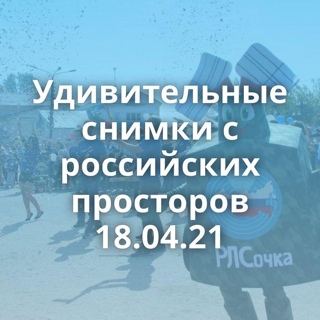 Удивительные снимки с российских просторов 18.04.21