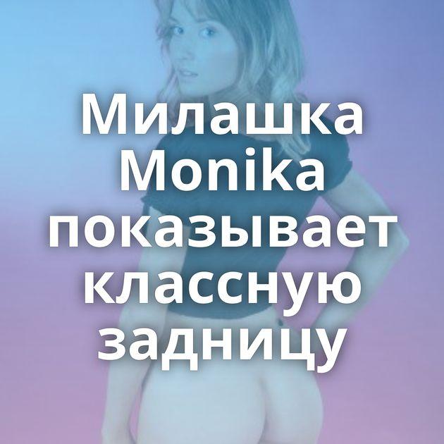 Милашка Monika показывает классную задницу