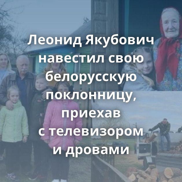Леонид Якубович навестил свою белорусскую поклонницу, приехав стелевизором идровами