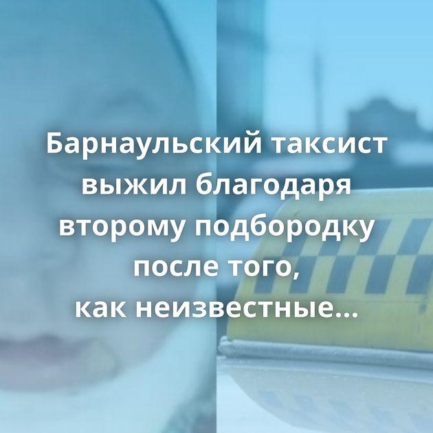Барнаульский таксист выжил благодаря второму подбородку после того, какнеизвестные перерезали емугорло
